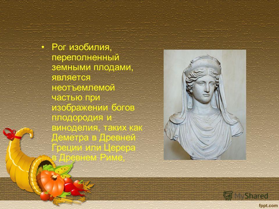 Рог изобилия, переполненный земными плодами, является неотъемлемой частью при изображении богов плодородия и виноделия, таких как Деметра в Древней Греции или Церера в Древнем Риме,