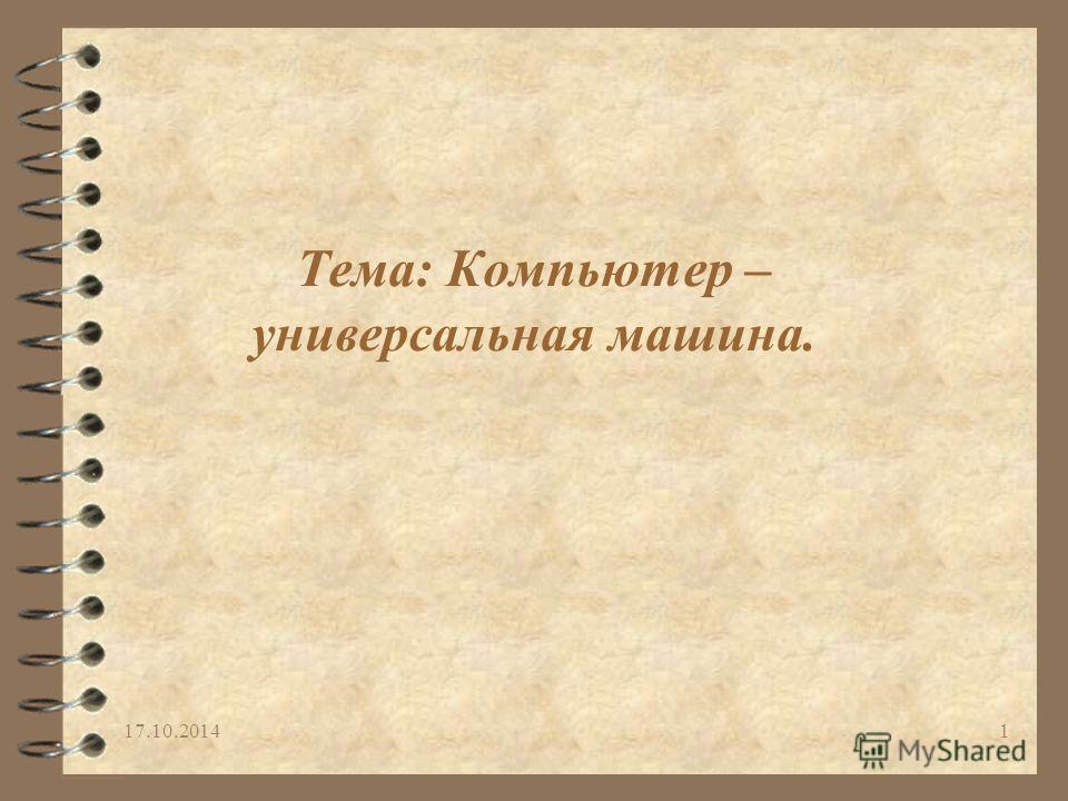 17.10.20141 Тема: Компьютер – универсальная машина.