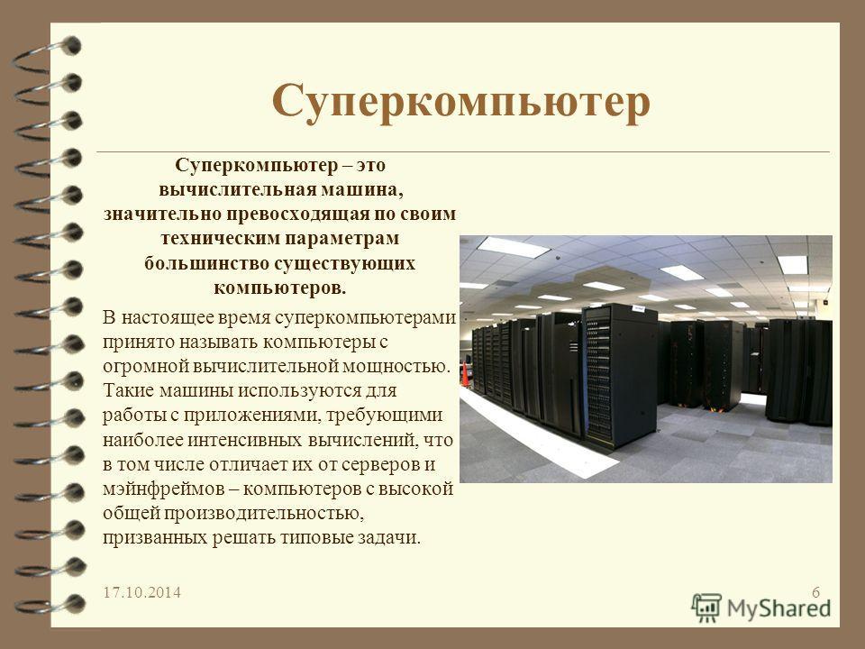 17.10.20146 Суперкомпьютер – это вычислительная машина, значительно превосходящая по своим техническим параметрам большинство существующих компьютеров. В настоящее время суперкомпьютерами принято называть компьютеры с огромной вычислительной мощность