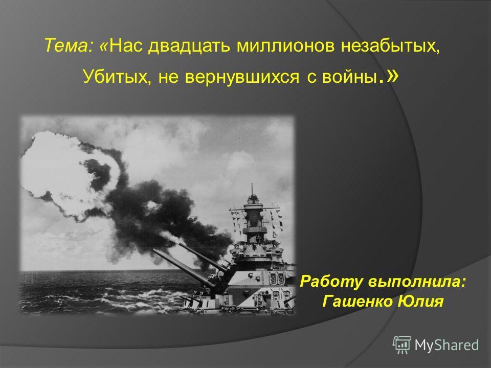 Работу выполнила: Гашенко Юлия Тема: «Нас двадцать миллионов незабытых, Убитых, не вернувшихся с войны.»