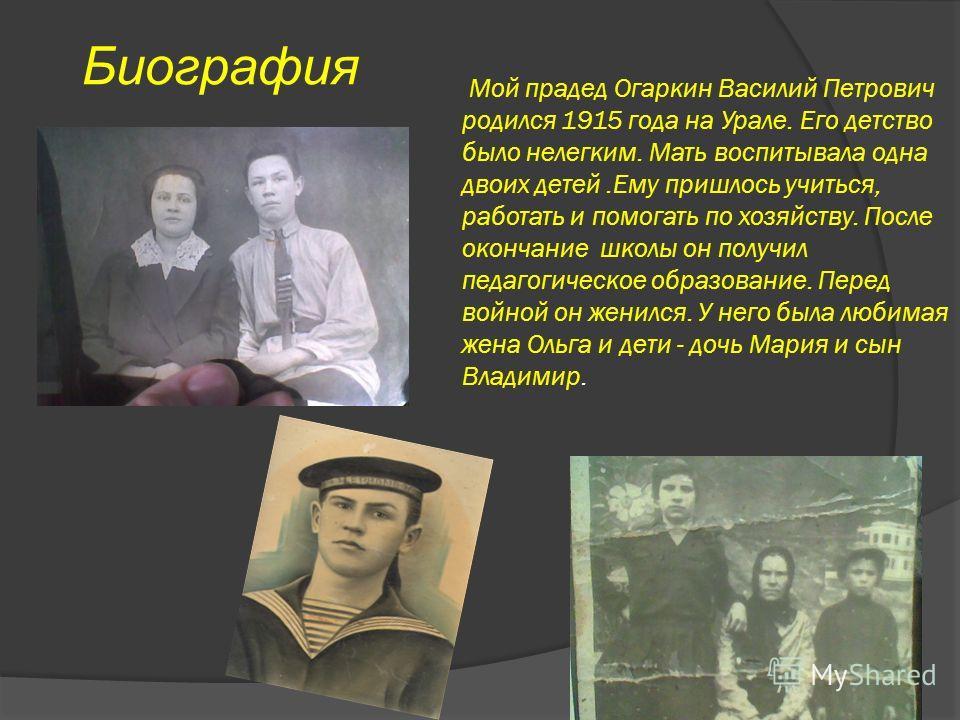 Мой прадед Огаркин Василий Петрович родился 1915 года на Урале. Его детство было нелегким. Мать воспитывала одна двоих детей.Ему пришлось учиться, работать и помогать по хозяйству. После окончание школы он получил педагогическое образование. Перед во