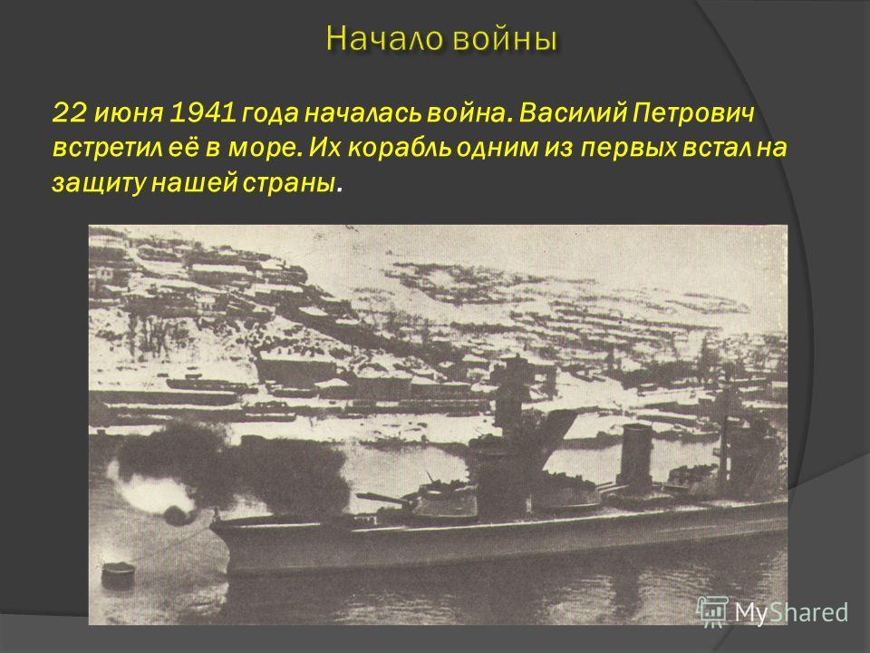 22 июня 1941 года началась война. Василий Петрович встретил её в море. Их корабль одним из первых встал на защиту нашей страны.
