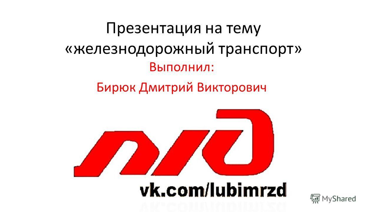Презентация на тему «железнодороюжный транспорт» Выполнил: Бирюк Дмитрий Викторович
