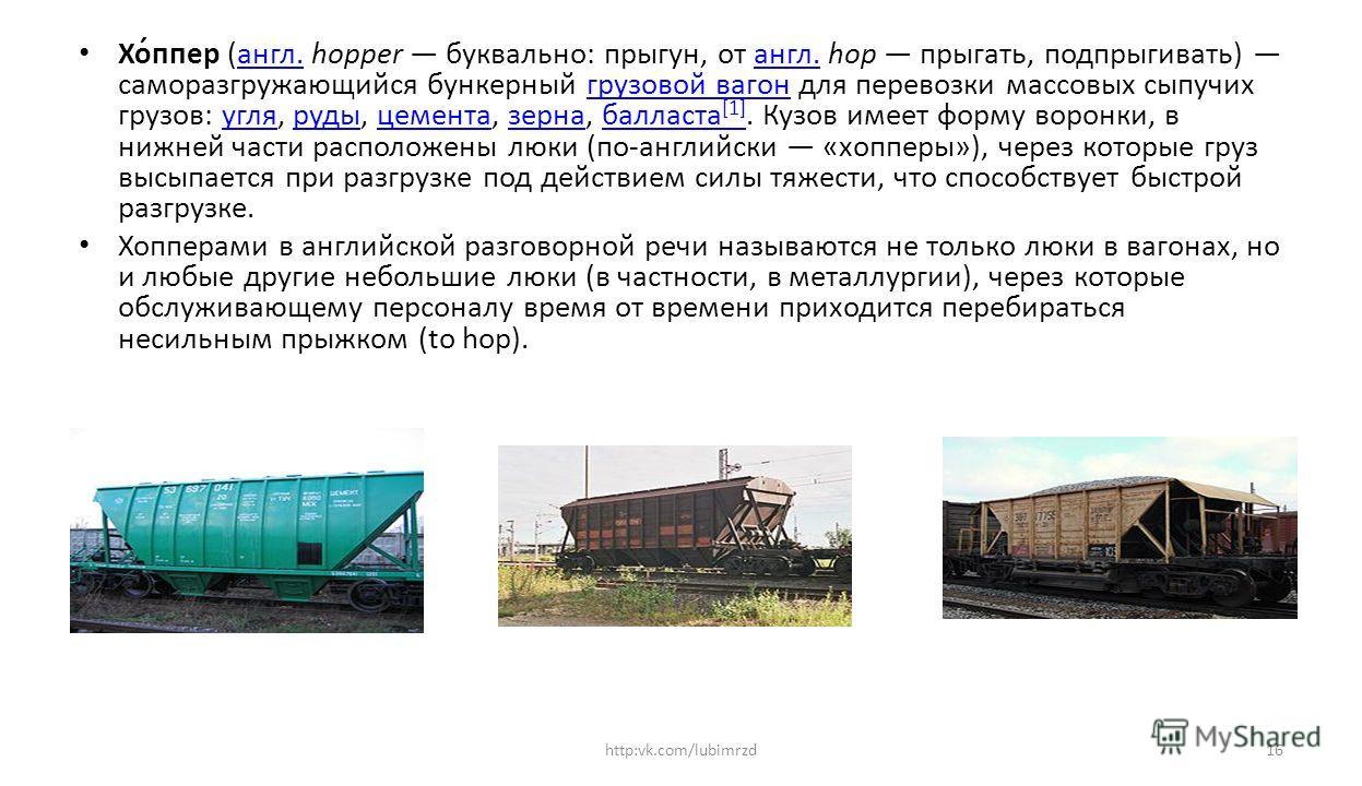Хо́ппер (англ. hopper буквально: прыгун, от англ. hop прыгать, подпрыгивать) саморазгружающийся бункерный грузоввой вагонн для перевозки массовых сыпучих грузовв: угля, руды, цемента, зерна, балласта [1]. Кузов имеет форму воронки, в нижней части рас