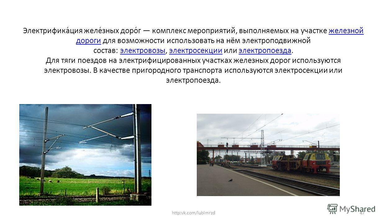 Электрифика́ция желе́зных доро́г комплекс мероприятий, выполняемых на участке железной дороги для возможности использовать на нём электроподвижной состав: электровозы, электросекции или электропоезда. Для тяги поездов на электрифицированных участках