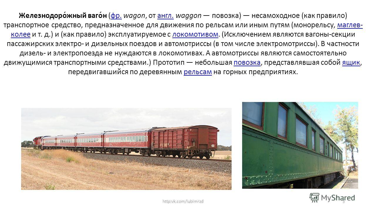 Железнодоро́южный вагон́н (фр. wagon, от англ. waggon повозка) несамоходное (как правило) транспортное средство, предназначенное для движения по рельсам или иным путям (монорельсу, маглев- колее и т. д.) и (как правило) эксплуатируемое с локомотиввом