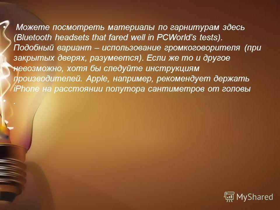 Можете посмотреть материалы по гарнитурам здесь (Bluetooth headsets that fared well in PCWorlds tests). Подобный вариант – использование громкоговорителя (при закрытых дверях, разумеется). Если же то и другое невозможно, хотя бы следуйте инструкциям