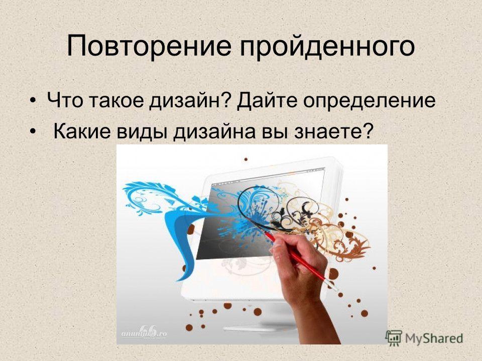 Повторение пройденного Что такое дизайн? Дайте определение Какие виды дизайна вы знаете?