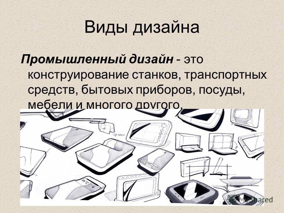 Виды дизайна Промышленный дизайн - это конструирование станков, транспортных средств, бытовых приборов, посуды, мебели и многого другого.