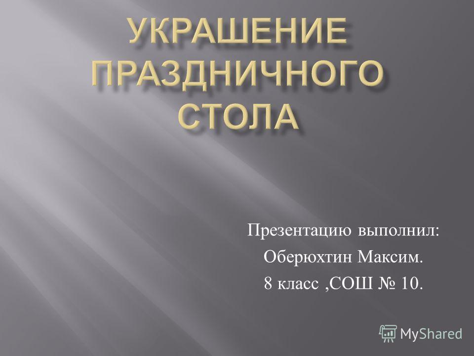 Презентацию выполнил : Оберюхтин Максим. 8 класс, СОШ 10.