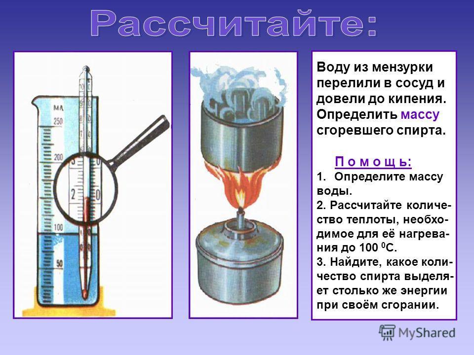 Воду из мензурки перелили в сосуд и довели до кипения. Определить массу сгоревшего спирта. П о м о щ ь: 1. Определите массу воды. 2. Рассчитайте количе- ство теплоты, необхо- димое для её нагрева- ния до 100 0 С. 3. Найдите, какое коли- чество спирта