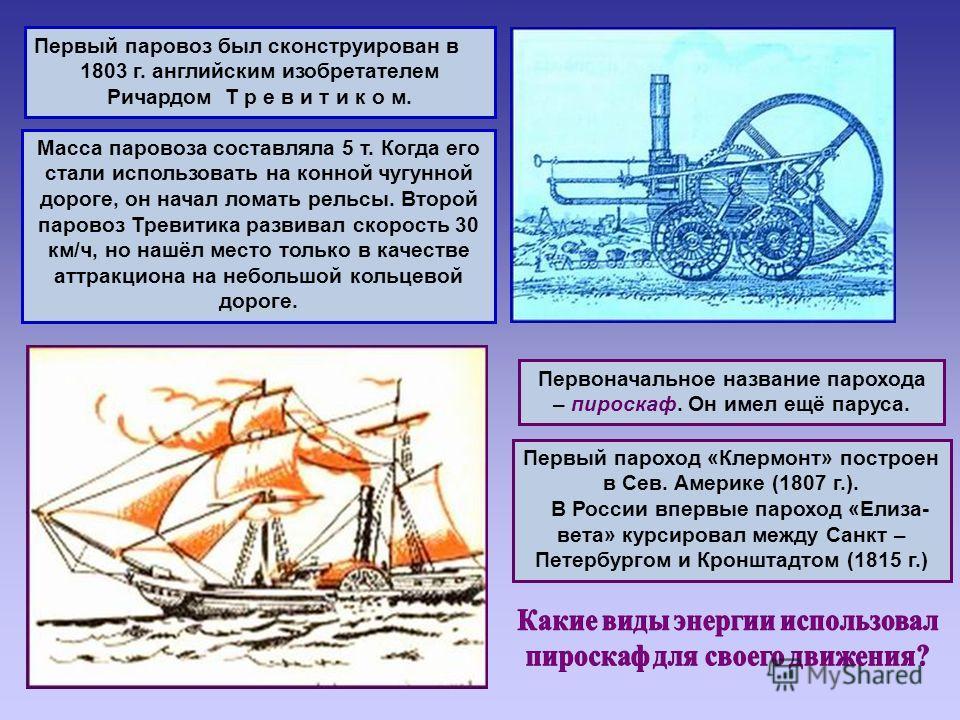 Первый паровоз был сконструирован в 1803 г. английским изобретателем Ричардом Т р е в и т и к о м. Масса паровоза составляла 5 т. Когда его стали использовать на конной чугунной дороге, он начал ломать рельсы. Второй паровоз Тревитика развивал скорос