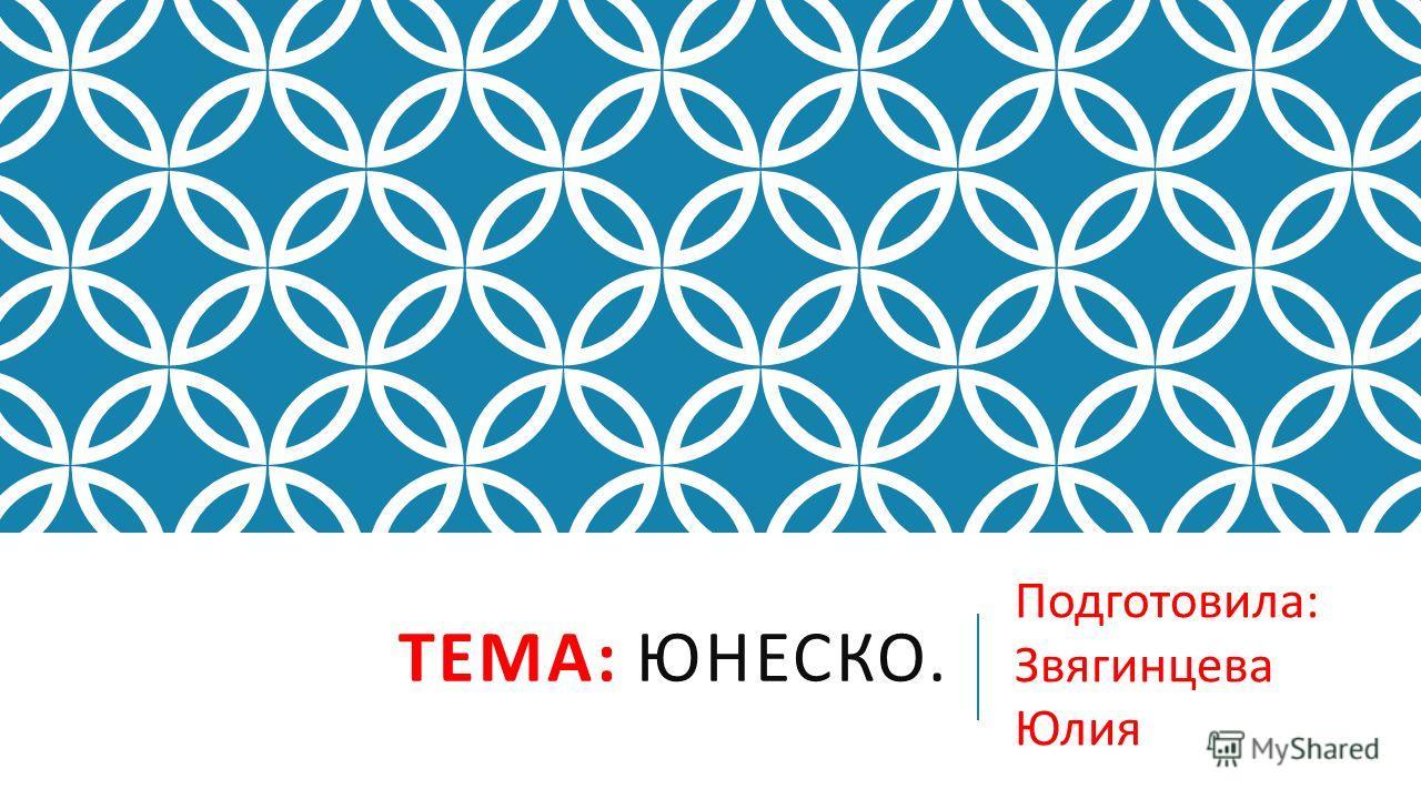 ТЕМА : ЮНЕСКО. Подготовила : Звягинцева Юлия