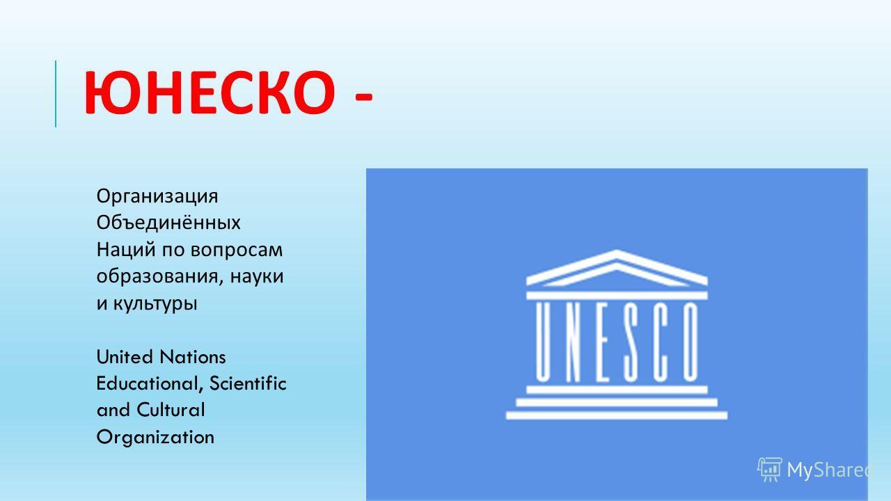 ЮНЕСКО - Организация Объединённых Наций по вопросам образования, науки и культуры United Nations Educational, Scientific and Cultural Organization