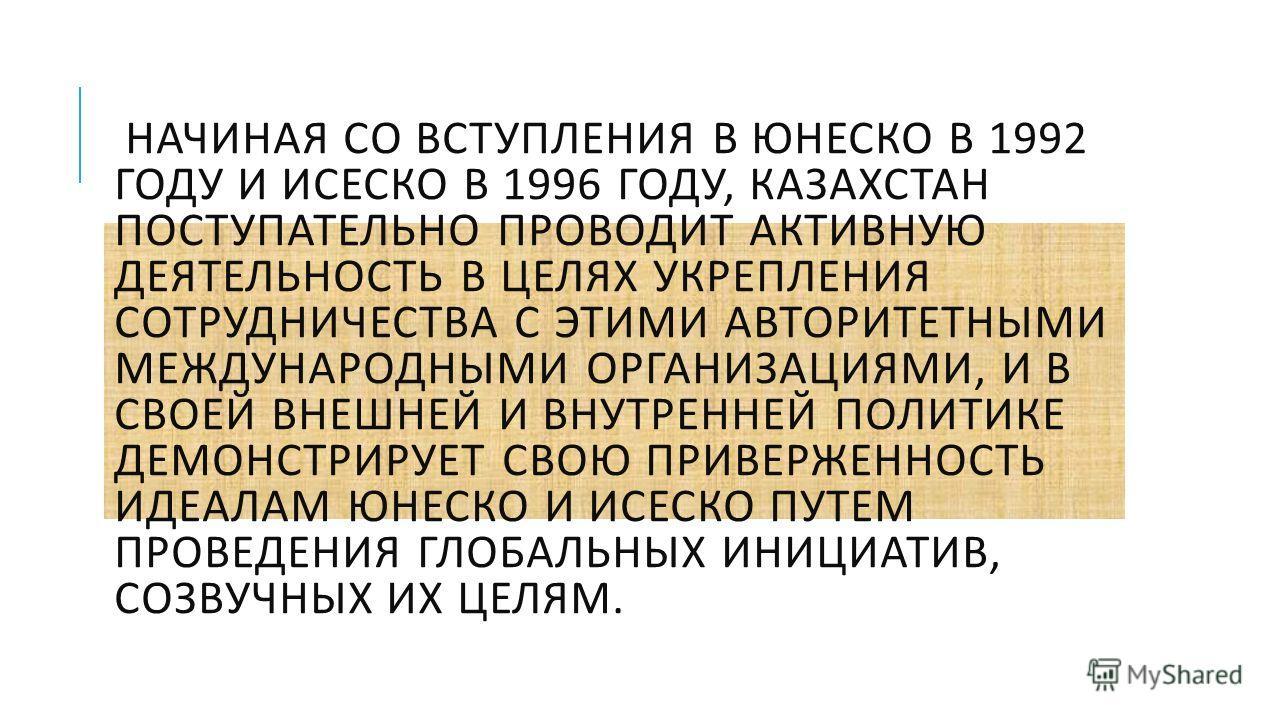 НАЧИНАЯ СО ВСТУПЛЕНИЯ В ЮНЕСКО В 1992 ГОДУ И ИСЕСКО В 1996 ГОДУ, КАЗАХСТАН ПОСТУПАТЕЛЬНО ПРОВОДИТ АКТИВНУЮ ДЕЯТЕЛЬНОСТЬ В ЦЕЛЯХ УКРЕПЛЕНИЯ СОТРУДНИЧЕСТВА С ЭТИМИ АВТОРИТЕТНЫМИ МЕЖДУНАРОДНЫМИ ОРГАНИЗАЦИЯМИ, И В СВОЕЙ ВНЕШНЕЙ И ВНУТРЕННЕЙ ПОЛИТИКЕ ДЕМО
