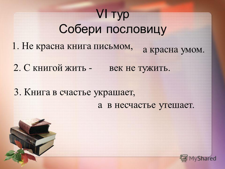 VI т ур Собери пословицу 1. Не красна книга письмом, а красна умом. 2. С книгой жить - век не тужить. 3. К нига в счастье украшает, а в несчастье утешает.