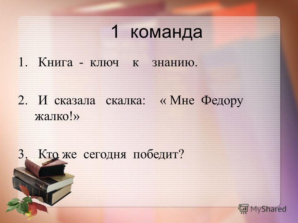 1 команда 1. Книга - ключ к знанию. 2. И сказала скалка : « Мне Федору жалко !» 3. Кто же сегодня победит ?