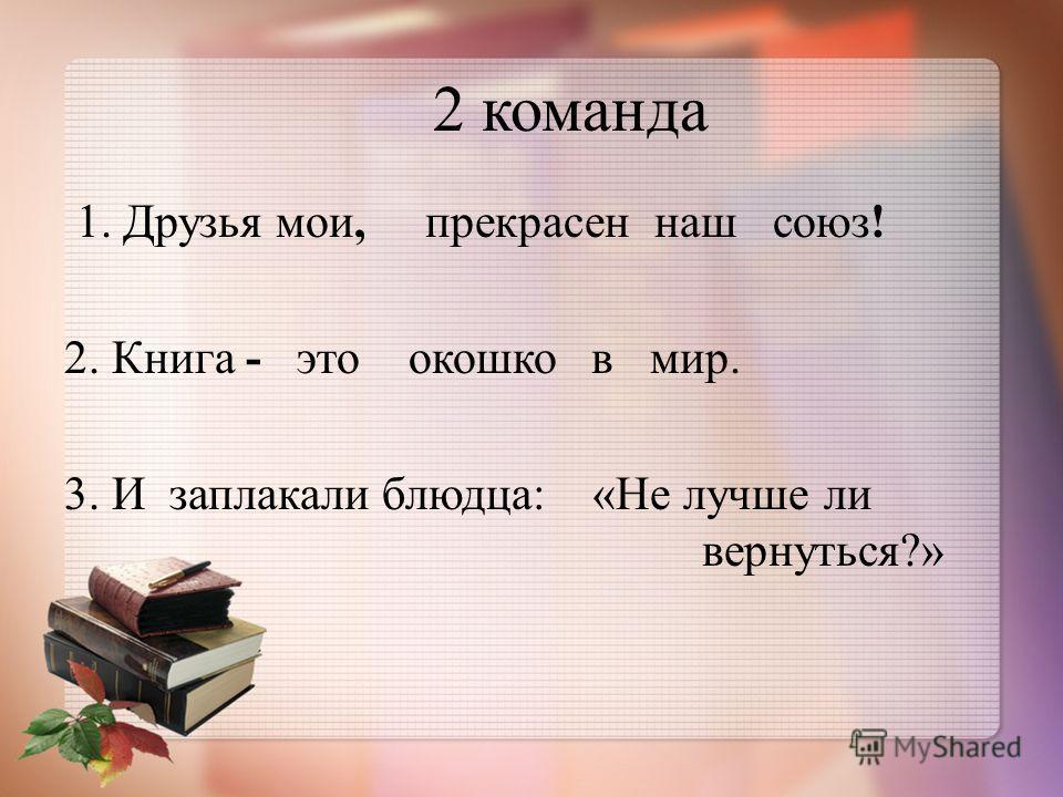 1. Друзья мои, прекрасен наш союз ! 2. Книга - это окошко в мир. 3. И заплакали блюдца : « Не лучше ли вернуться ?» 2 команда