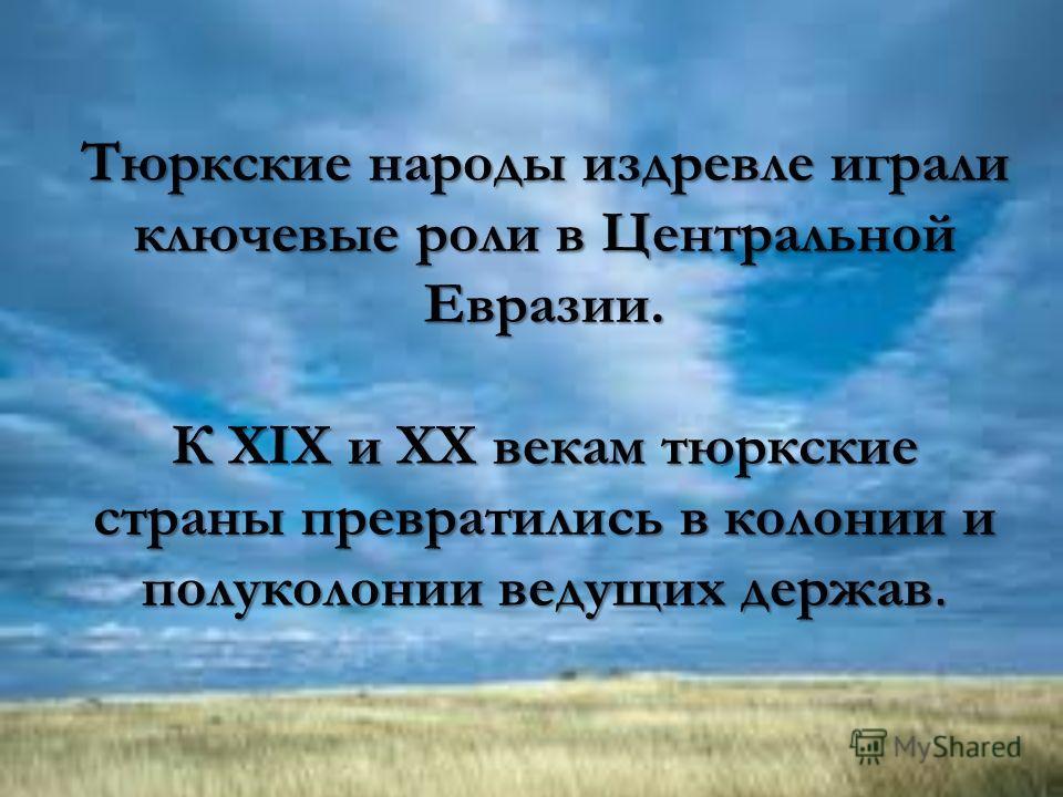 Тюркские народы издревле играли ключевые роли в Центральной Евразии. К XIX и XX векам тюркские страны превратились в колонии и полуколонии ведущих держав.