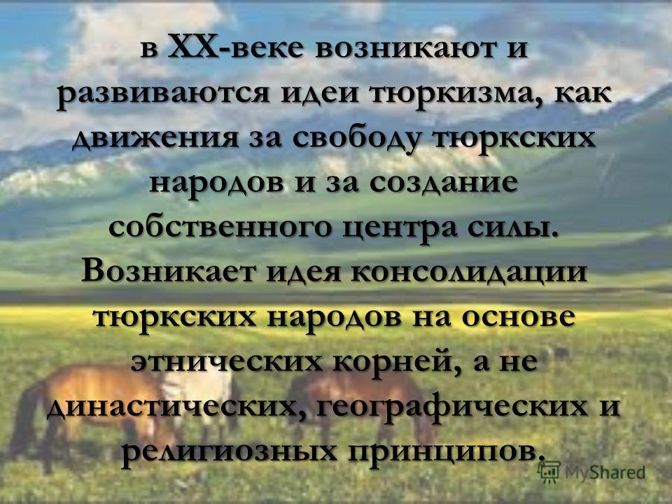 в XX-веке возникают и развиваются идеи тюркизма, как движения за свободу тюркских народов и за создание собственного центра силы. Возникает идея консолидации тюркских народов на основе этнических корней, а не династических, географических и религиозн