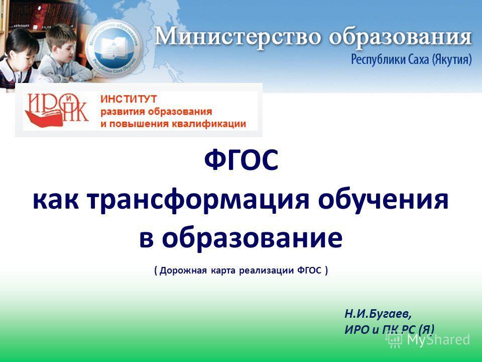 Н.И.Бугаев, ИРО и ПК РС (Я) ( Дорожная карта реализации ФГОС ) ФГОС как трансформация обучения в образование