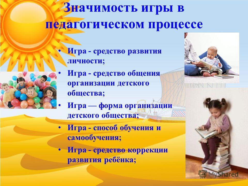 Значимость игры в педагогическом процессе Игра - средство развития личности; Игра - средство общения организации детского общества; Игра форма организации детского общества; Игра - способ обучения и самообучения; Игра - средство коррекции развития ре