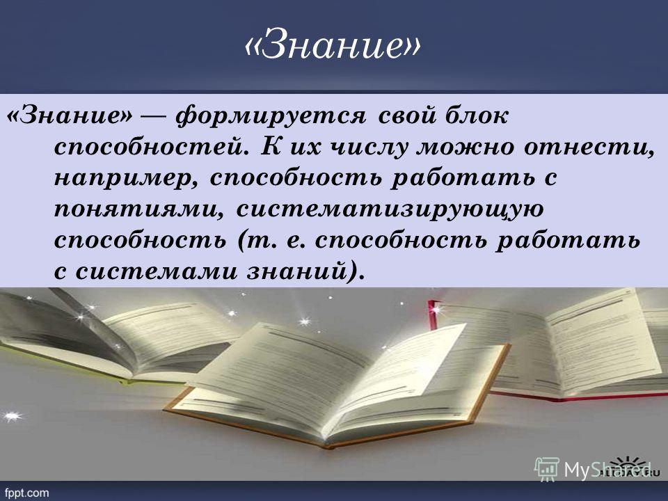 «Знание» «Знание» формируется свой блок способностей. К их числу можно отнести, например, способность работать с понятиями, систематизирующую способность (т. е. способность работать с системами знаний).