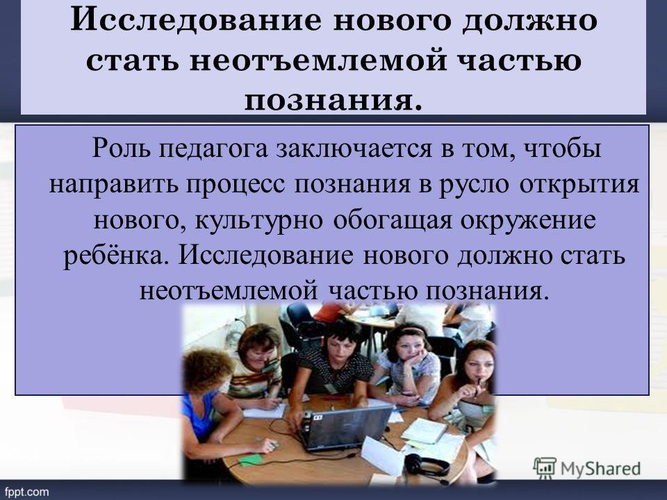 Исследование нового должно стать неотъемлемой частью познания. Роль педагога заключается в том, чтобы направить процесс познания в русло открытия нового, культурно обогащая окружение ребёнка. Исследование нового должно стать неотъемлемой частью позна