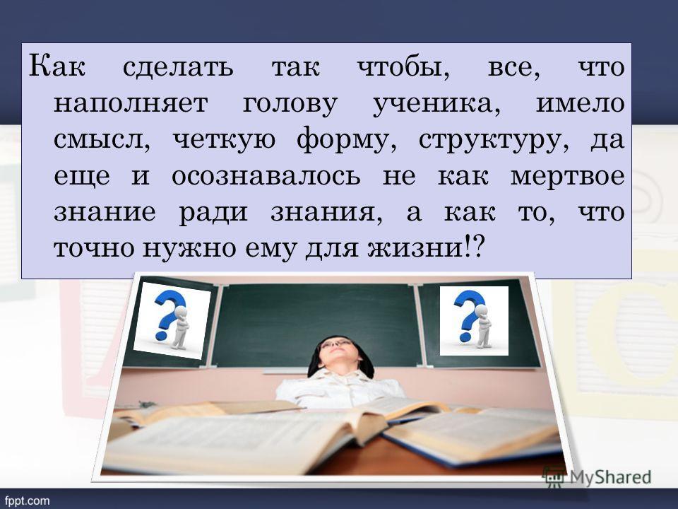 Как сделать так чтобы, все, что наполняет голову ученика, имело смысл, четкую форму, структуру, да еще и осознавалось не как мертвое знание ради знания, а как то, что точно нужно ему для жизни!?