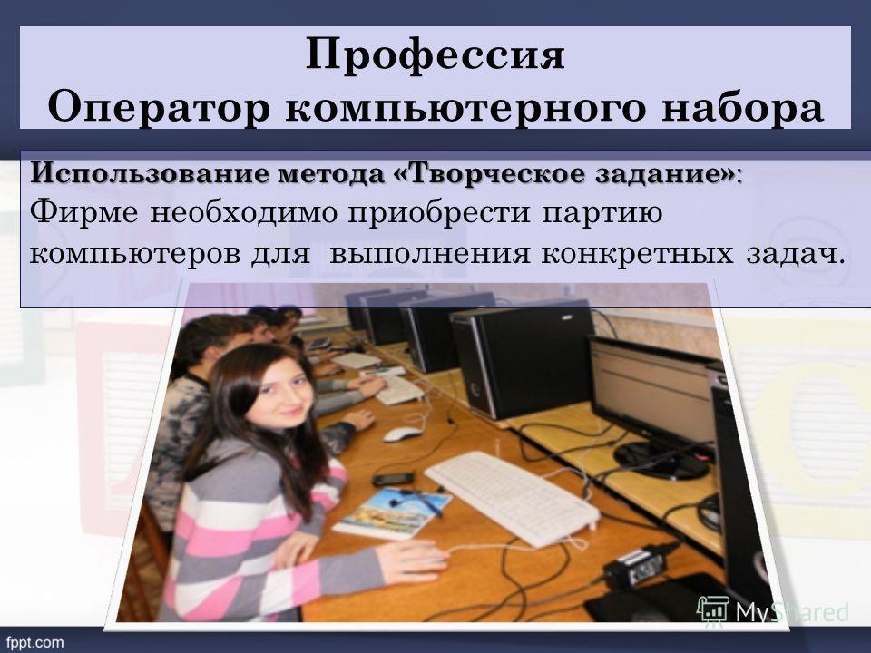 Профессия Оператор компьютерного набора Использование метода «Творческое задание» : Фирме необходимо приобрести партию компьютеров для выполнения конкретных задач.