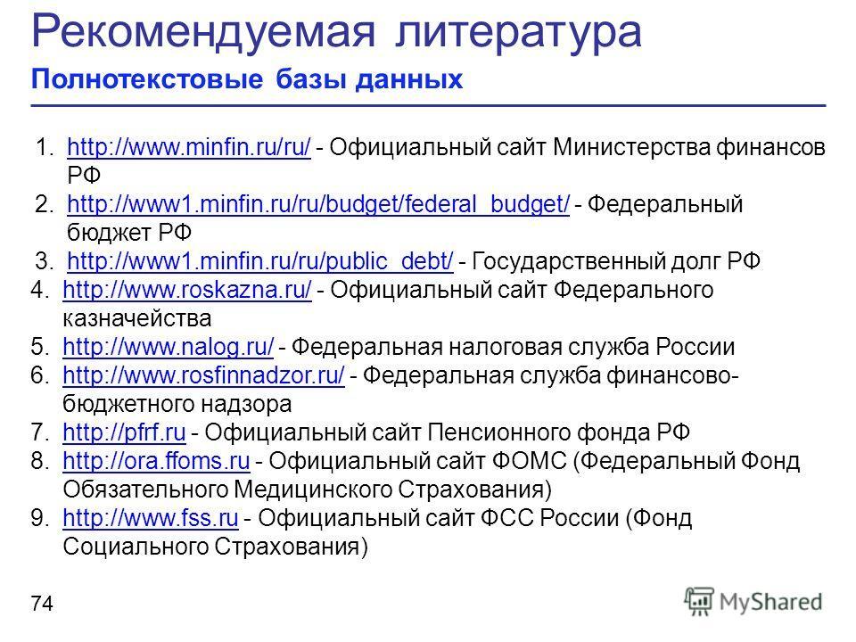Рекомендуемая литература Полнотекстовые базы данных 74 1.http://www.minfin.ru/ru/ - Официальный сайт Министерства финансов РФhttp://www.minfin.ru/ru/ 2.http://www1.minfin.ru/ru/budget/federal_budget/ - Федеральный бюджет РФhttp://www1.minfin.ru/ru/bu
