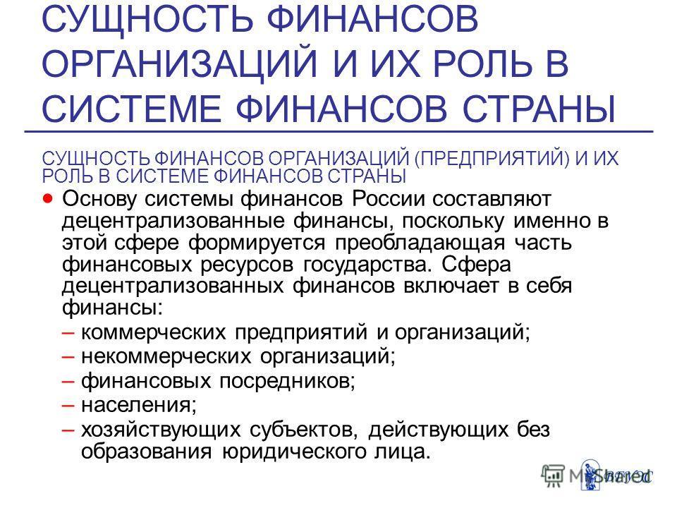СУЩНОСТЬ ФИНАНСОВ ОРГАНИЗАЦИЙ (ПРЕДПРИЯТИЙ) И ИХ РОЛЬ В СИСТЕМЕ ФИНАНСОВ СТРАНЫ Основу системы финансов России составляют децентрализованные финансы, поскольку именно в этой сфере формируется преобладающая часть финансовых ресурсов государства. Сфера
