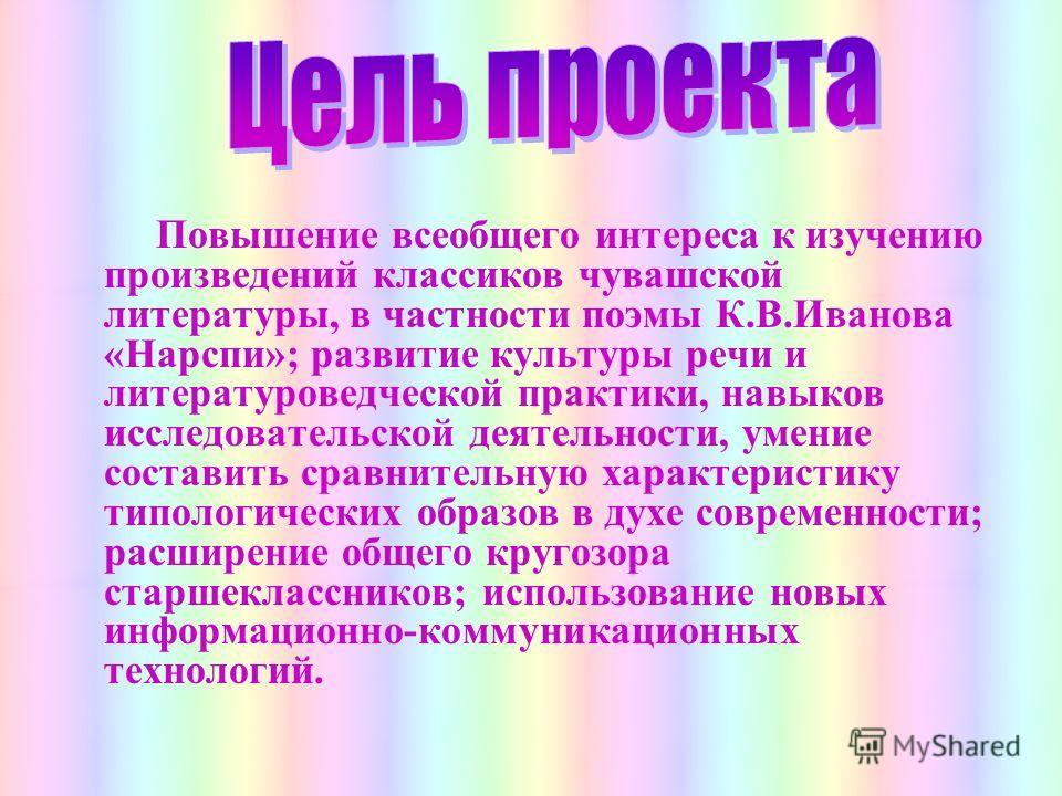 Повышение всеобщего интереса к изучению произведений классиков чувашской литературы, в частности поэмы К.В.Иванова «Нарспи»; развитие культуры речи и литературоведческой практики, навыков исследовательской деятельности, умение составить сравнительную