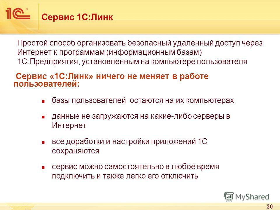 30 Сервис 1С:Линк Простой способ организовать безопасный удаленный доступ через Интернет к программам (информационным базам) 1С:Предприятия, установленным на компьютере пользователя Сервис «1С:Линк» ничего не меняет в работе пользователей: базы польз