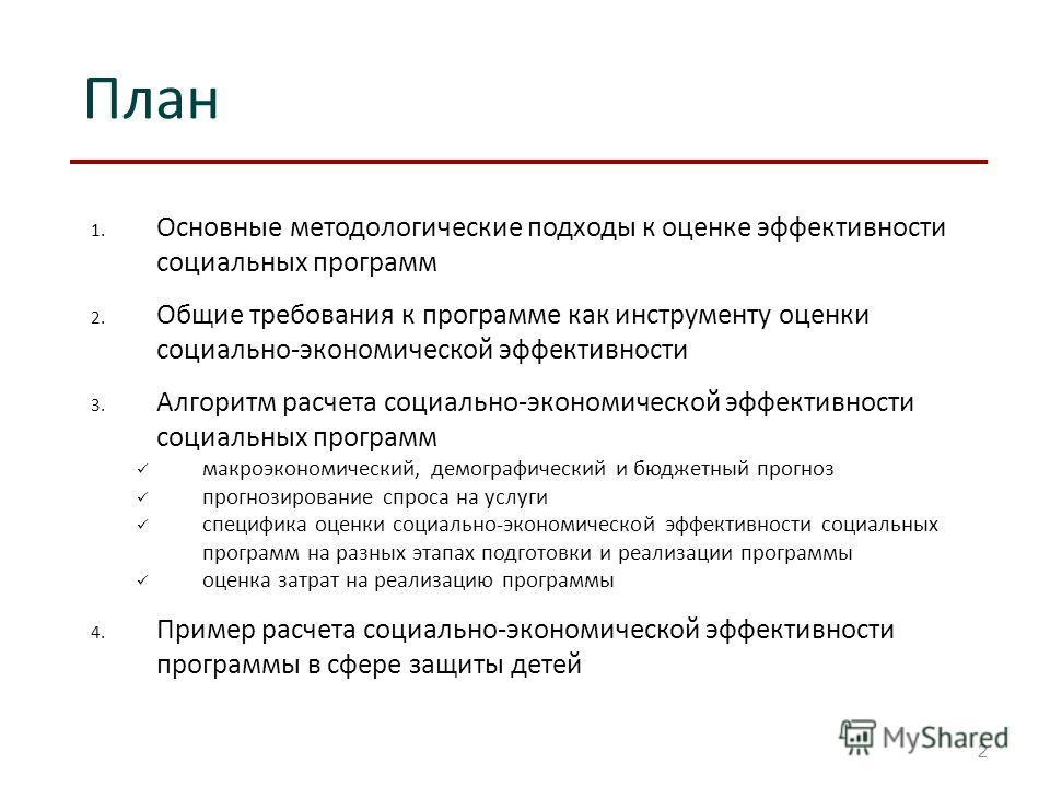 План 2 1. Основные методологические подходы к оценке эффективности социальных программ 2. Общие требования к программе как инструменту оценки социально-экономической эффективности 3. Алгоритм расчета социально-экономической эффективности социальных п