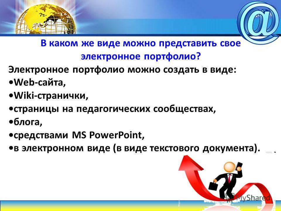 В каком же виде можно представить свое электронное портфолио? Электронное портфолио можно создать в виде: Web-сайта, Wiki-странички, страницы на педагогических сообществах, блога, средствами MS PowerPoint, в электронном виде (в виде текстового докуме