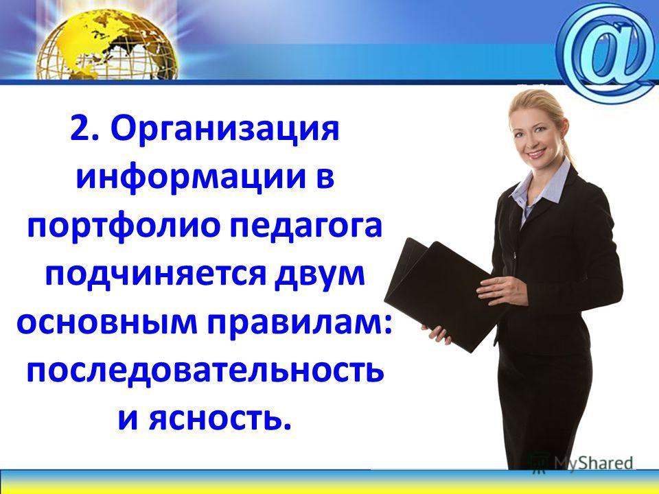 2. Организация информации в портфолио педагога подчиняется двум основным правилам: последовательность и ясность.