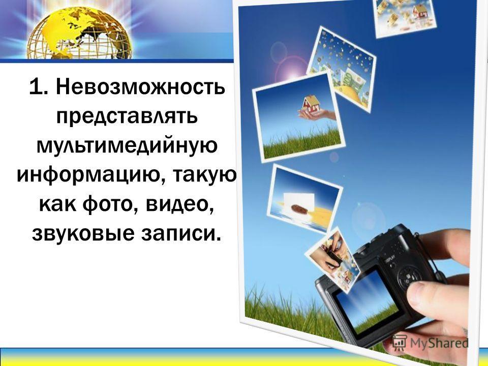 1. Невозможность представлять мультимедийную информацию, такую как фото, видео, звуковые записи.