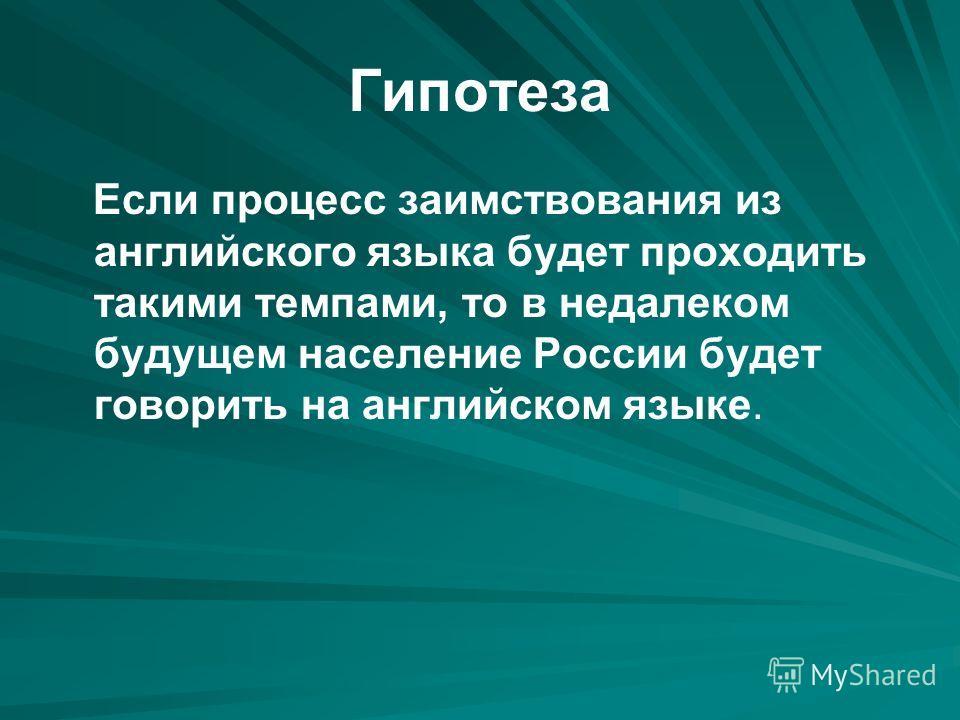 Гипотеза Если процесс заимствования из английского языка будет проходить такими темпами, то в недалеком будущем население России будет говорить на английском языке.