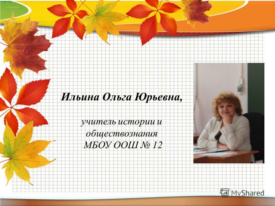 Ильина Ольга Юрьевна, учитель истории и обществознания МБОУ ООШ 12