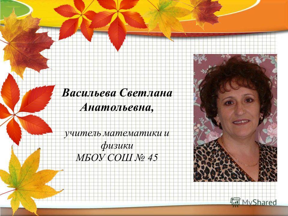 Васильева Светлана Анатольевна, учитель математики и физики МБОУ СОШ 45