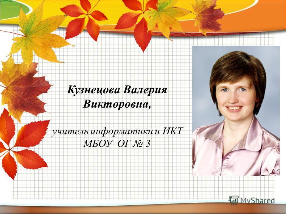 Кузнецова Валерия Викторовна, учитель информатики и ИКТ МБОУ ОГ 3
