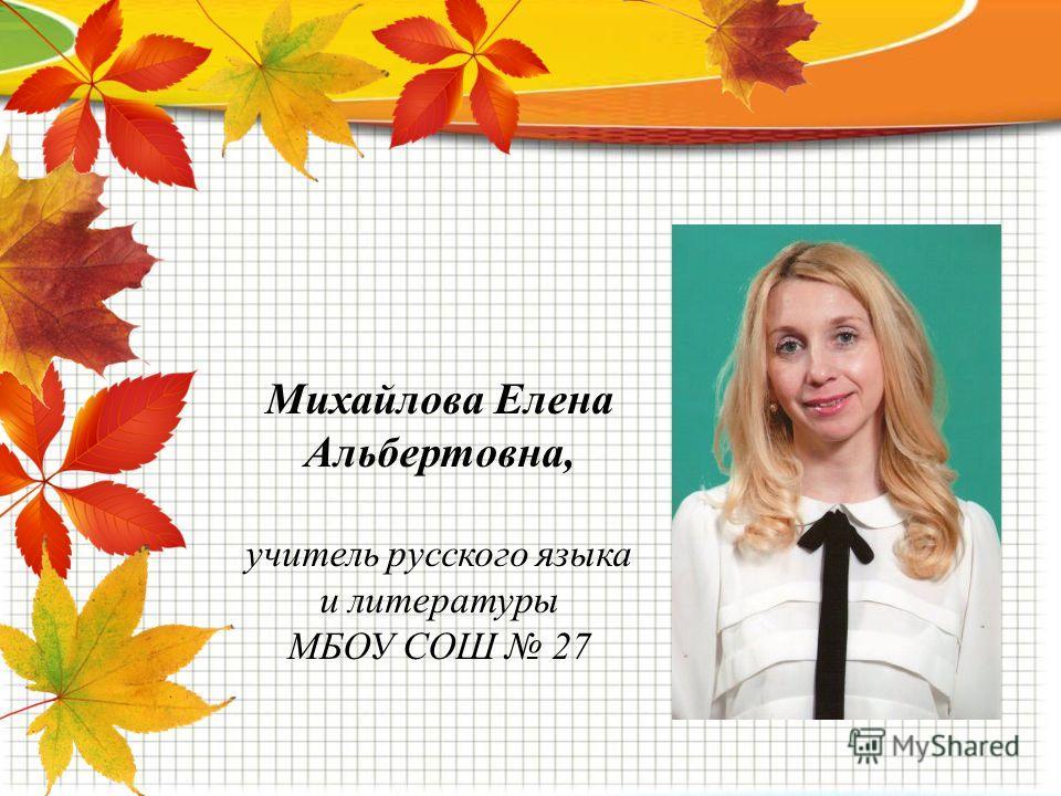 Михайлова Елена Альбертовна, учитель русского языка и литературы МБОУ СОШ 27