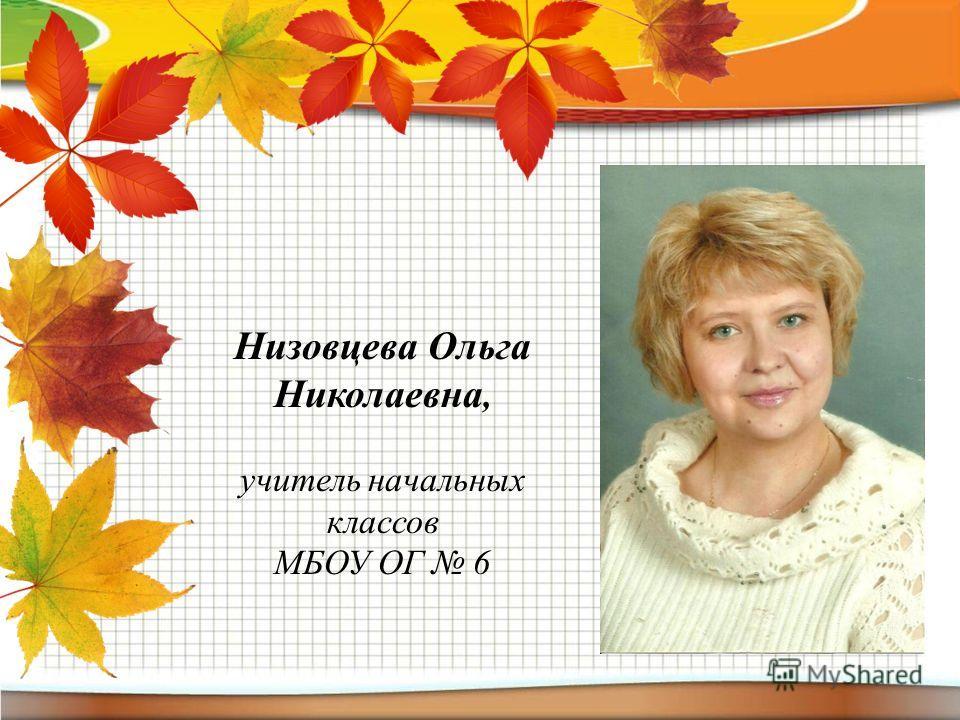 Низовцева Ольга Николаевна, учитель начальных классов МБОУ ОГ 6
