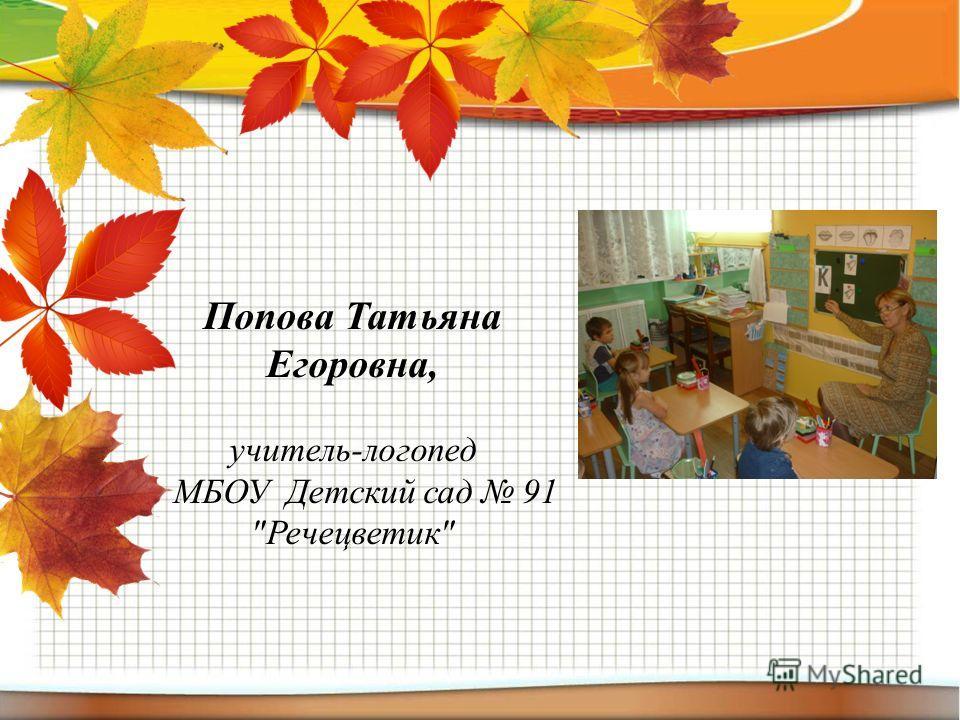 Попова Татьяна Егоровна, учитель-логопед МБОУ Детский сад 91 Речецветик