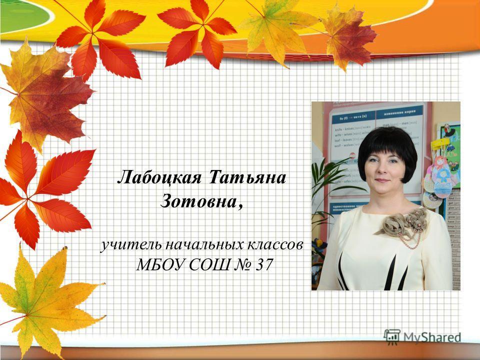 Лабоцкая Татьяна Зотовна, учитель начальных классов МБОУ СОШ 37
