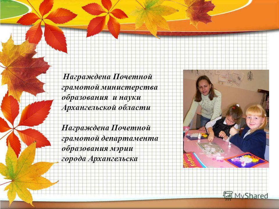 Награждена Почетной грамотой министерства образования и науки Архангельской области Награждена Почетной грамотой департамента образования мэрии города Архангельска