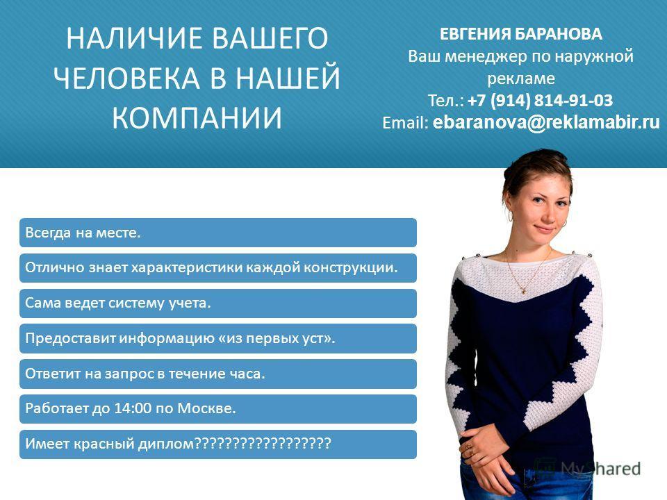 НАЛИЧИЕ ВАШЕГО ЧЕЛОВЕКА В НАШЕЙ КОМПАНИИ Всегда на месте.Отлично знает характеристики каждой конструкции.Сама ведет систему учета.Предоставит информацию «из первых уст».Ответит на запрос в течение часа.Работает до 14:00 по Москве.Имеет красный диплом