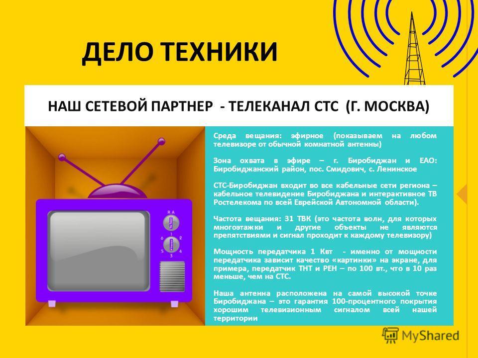 ДЕЛО ТЕХНИКИ НАШ СЕТЕВОЙ ПАРТНЕР - ТЕЛЕКАНАЛ СТС (Г. МОСКВА) Среда вещания: эфирное (показываем на любом телевизоре от обычной комнатной антенны) Зона охвата в эфире – г. Биробиджан и ЕАО: Биробиджанский район, пос. Смидович, с. Ленинское СТС-Биробид