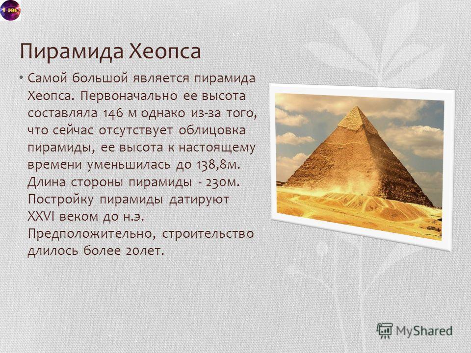 Пирамида Хеопса Самой большой является пирамида Хеопса. Первоначально ее высота составляла 146 м однако из-за того, что сейчас отсутствует облицовка пирамиды, ее высота к настоящему времени уменьшилась до 138,8 м. Длина стороны пирамиды - 230 м. Пост